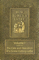 How to Run a Lathe   Volume I  Edition 43  The Care and Operation of a Screw Cutting Lathe