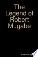 The Legend of Robert Mugabe
