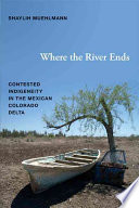 Where the river ends contested indigeneity in the Mexican Colorado Delta