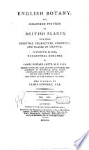 English Botany  Or  Coloured Figures of British Plants  with Their Essential Characteres  Synonyms  and Places of Growth  To which Will be Added  Occasional Remarks  By James Sowerby