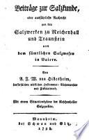Beiträge zur Salzkunde, oder ausführliche Nachricht von den Salzwerken zu Reichenhall und Traunstein und dem sämtlichen Salzwesen in Baiern