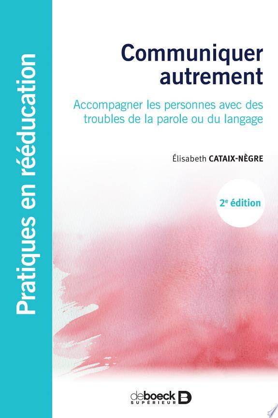 Communiquer autrement : accompagner les personnes avec des troubles de la parole ou du langage : les communications alternatives / Élisabeth Cataix-Nègre ; [préface de Élisabeth Zucman].- Louvain-la-Neuve : De Boeck Supérieur , DL 2017