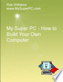 My Super PC   How to Build Your Own Computer