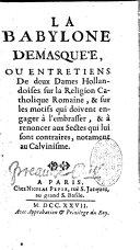 Book La Babylone démasquée, ou Entretiens de deux dames hollandoises sur la Religion Catholique Romaine, & sur les motifs qui doivent engager à l'embrasser, & à renoncer aux Sectes qui lui sont contraires, notament au Calvinisme