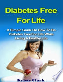 Diabetes Free For Life A Simple Guide On How To Be Diabetes Free For Life While Living A Healthy Life