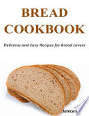 Bread Cookbook Delicious And Easy Recipes For Bread Lovers