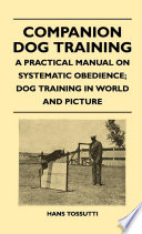 Companion Dog Training   A Practical Manual On Systematic Obedience  Dog Training In World And Picture