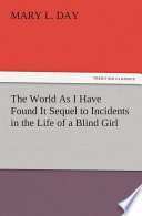 The World As I Have Found It Sequel to Incidents in the Life of a Blind Girl