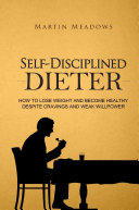 Self Disciplined Dieter How To Lose Weight And Become Healthy Despite Cravings And Weak Willpower