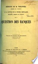 Réponse ... à la lettre de M. M. Chevalier ... sur la Question des Banques. Extrait du Journal des Économistes, etc