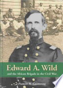 Edward A  Wild and the African Brigade in the Civil War