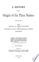 A History of the Origin of the Place Names Connected with the Chicago   North Western and Chicago  St  Paul  Minneapolis   Omaha Railways