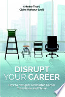 Disrupt Your Career  How to Navigate Uncharted Career Transitions and Thrive