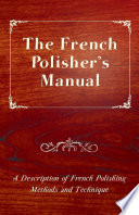 The French Polisher S Manual A Description Of French Polishing Methods And Technique
