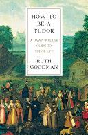 How To Be a Tudor  A Dawn to Dusk Guide to Tudor Life