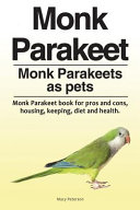 Monk Parakeet  Monk Parakeets as Pets  Monk Parakeet Book for Pros and Cons  Housing  Keeping  Diet and Health  Book PDF