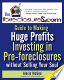 The Foreclosures com Guide to Making Huge Profits Investing in Pre Foreclosures Without Selling Your Soul