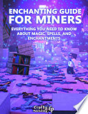Enchanting Guide For Miners Everything You Need To Know About Magic Spells And Enchantments An Unofficial Minecraft Book