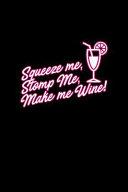 Squeeze Me, Stomp Me, Make Me Wine!