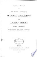 A Catalogue of the Books Relating to Classical Arch  ology and Ancient History in the Library of Worcester College  Oxford Book PDF