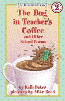 The Bug In Teacher's Coffee And Other School Poems : from the morning welcome until the closing...
