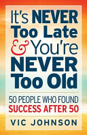 It s Never Too Late and You re Never Too Old
