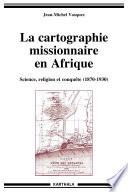La cartographie missionnaire en Afrique, science, religion et conquête (1870 - 1930)