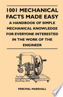 1001 Mechanical Facts Made Easy   A Handbook Of Simple Mechanical Knowledge For Everyone Interested In The Work Of The Engineer