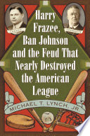 Harry Frazee  Ban Johnson and the Feud That Nearly Destroyed the American League