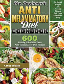 The Beginner S Anti Inflammatory Diet Cookbook 600 Healthy Affordable Tasty Anti Inflammatory Diet Recipes To Rapid Weight Loss Prevent Disease And
