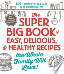 The Super Big Book Of Easy Delicious Healthy Recipes The Whole Family Will Love