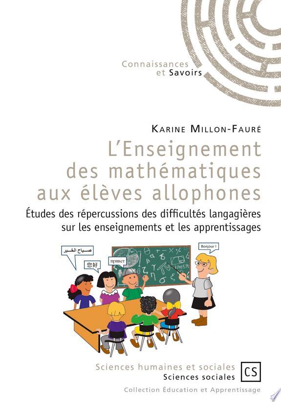L'enseignement des mathématiques aux élèves allophones : études des répercussions des difficultés langagières sur les enseignements et les apprentissages / Karine Millon-Fauré.- Saint-Denis : Connaissances et Savoirs , copyright 2017
