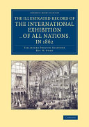 The Illustrated Record of the International Exhibition ... of All Nations, in 1862