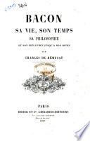 Bacon sa vie, son temps, sa philosophie et son influence jusq'a nos jours par Charles De Remusat