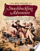 The Big Book of Swashbuckling Adventure  Classic Tales of Dashing Heroes  Dastardly Villains  and Daring Escapes