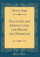Faculties and Difficulties for Belief and Disbelief  Classic Reprint