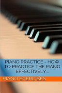Piano Practice   How to Practice the Piano Effectively