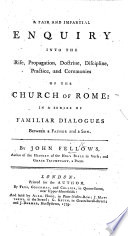 A fair and impartial enquiry into the rise  propagation  doctrine  discipline  practice  and ceremonies of the Church of Rome  in a series of Familiar Dialogues