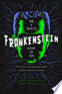 Frankenstein  How A Monster Became an Icon  The Science and Enduring Allure of Mary Shelley s Creation