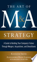 The Art of M A Strategy  A Guide to Building Your Company s Future through Mergers  Acquisitions  and Divestitures