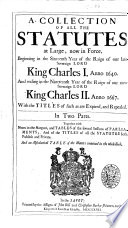 A Collection of All the Statutes at Large  Now in Force  Beginning in the Sixteenth Year of the Raign of Our Late Soveraign Lord King Charles 1  Anno 1640  And     King Charles 2  Anno 1667      In Two Parts  Together with Notes in the Margent  and Tables