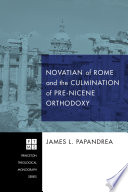 Novatian of Rome and the Culmination of Pre Nicene Orthodoxy