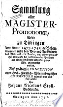 Sammlung aller Magister-Promotionen, welche zu Tübingen von Anno 1477-1755 geschehen, darinnen nebst dem Vor- und Zu-Namen, das Vaterland, die Aemter, und andere dergleichen Umstände der vorkommenden Personen ... angemercket werden ... ans Licht gestellet von J. N. Stoll