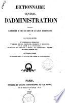 Dictionnaire general d administration contenant la definition de tous les mots de la langue administrative et sur chaque matiere