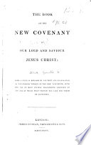 The Book of the New Covenant of Our Lord and Saviour Jesus Christ  Being a Critical Revision of the Text and Translation of the English Version of the New Testament  with the Aid of Most Ancient Manuscripts Unknown to the Age in which that Version was Last Put Forth by Authority   By Granville G  Penn