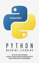 Python Machine Learning: Step-by-Step Guide for Beginners to Unlock the Power of Machine Learning and Artificial Neural Networks Using Python Programming