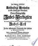 Das Unschuldige Frolocken in den Hütten der Gerechten Das ist: Drey Evangelische Jubel-Predigten