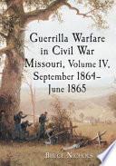 Guerrilla Warfare In Civil War Missouri Volume Iv September 1864 June 1865