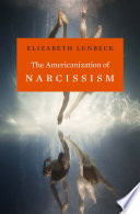 The Americanization of narcissism / Elizabeth Lunbeck.