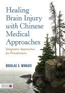 Healing Brain Injury With Chinese Medical Approaches : using chinese medicinal methods of acupuncture and...